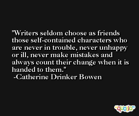 Writers seldom choose as friends those self-contained characters who are never in trouble, never unhappy or ill, never make mistakes and always count their change when it is handed to them. -Catherine Drinker Bowen