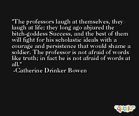 The professors laugh at themselves, they laugh at life; they long ago abjured the bitch-goddess Success, and the best of them will fight for his scholastic ideals with a courage and persistence that would shame a soldier. The professor is not afraid of words like truth; in fact he is not afraid of words at all. -Catherine Drinker Bowen