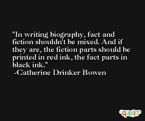In writing biography, fact and fiction shouldn't be mixed. And if they are, the fiction parts should be printed in red ink, the fact parts in black ink. -Catherine Drinker Bowen