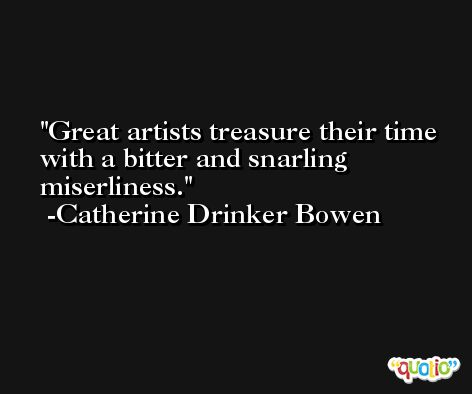 Great artists treasure their time with a bitter and snarling miserliness. -Catherine Drinker Bowen