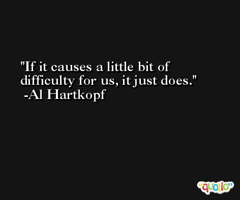 If it causes a little bit of difficulty for us, it just does. -Al Hartkopf
