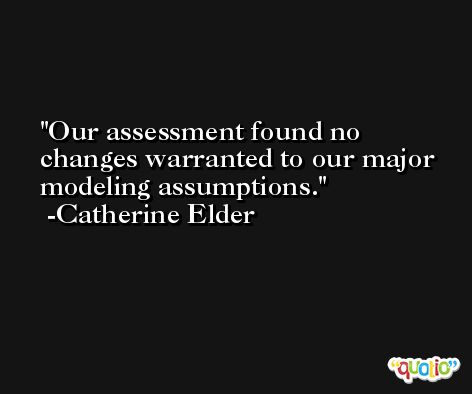 Our assessment found no changes warranted to our major modeling assumptions. -Catherine Elder