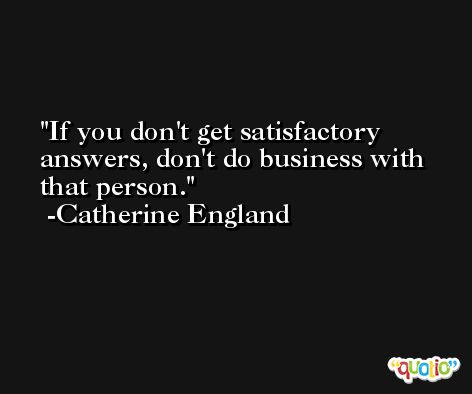 If you don't get satisfactory answers, don't do business with that person. -Catherine England