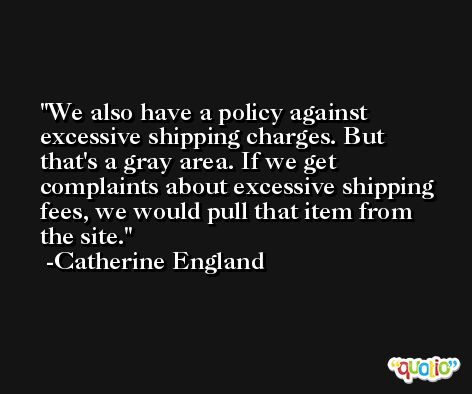 We also have a policy against excessive shipping charges. But that's a gray area. If we get complaints about excessive shipping fees, we would pull that item from the site. -Catherine England