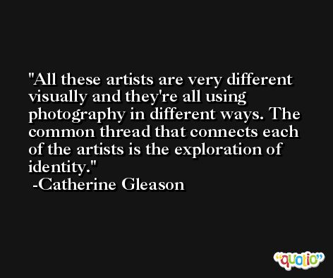 All these artists are very different visually and they're all using photography in different ways. The common thread that connects each of the artists is the exploration of identity. -Catherine Gleason