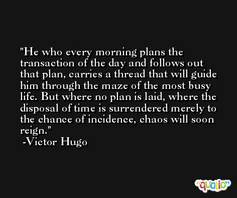He who every morning plans the transaction of the day and follows out that plan, carries a thread that will guide him through the maze of the most busy life. But where no plan is laid, where the disposal of time is surrendered merely to the chance of incidence, chaos will soon reign. -Victor Hugo