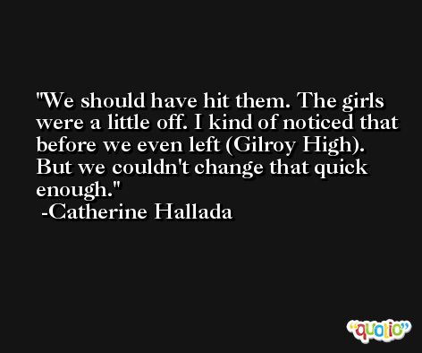 We should have hit them. The girls were a little off. I kind of noticed that before we even left (Gilroy High). But we couldn't change that quick enough. -Catherine Hallada