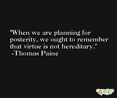 When we are planning for posterity, we ought to remember that virtue is not hereditary. -Thomas Paine