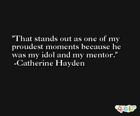 That stands out as one of my proudest moments because he was my idol and my mentor. -Catherine Hayden