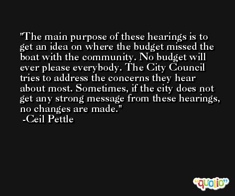 The main purpose of these hearings is to get an idea on where the budget missed the boat with the community. No budget will ever please everybody. The City Council tries to address the concerns they hear about most. Sometimes, if the city does not get any strong message from these hearings, no changes are made. -Ceil Pettle