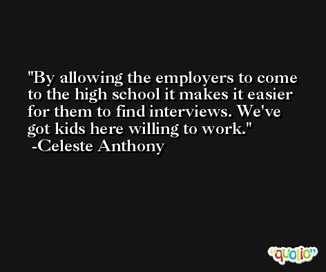 By allowing the employers to come to the high school it makes it easier for them to find interviews. We've got kids here willing to work. -Celeste Anthony
