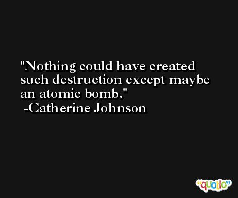 Nothing could have created such destruction except maybe an atomic bomb. -Catherine Johnson