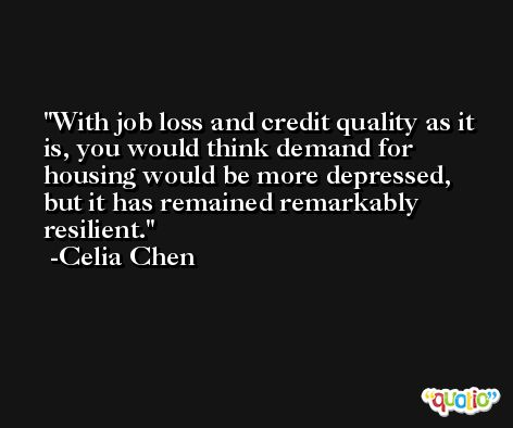 With job loss and credit quality as it is, you would think demand for housing would be more depressed, but it has remained remarkably resilient. -Celia Chen