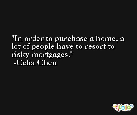 In order to purchase a home, a lot of people have to resort to risky mortgages. -Celia Chen