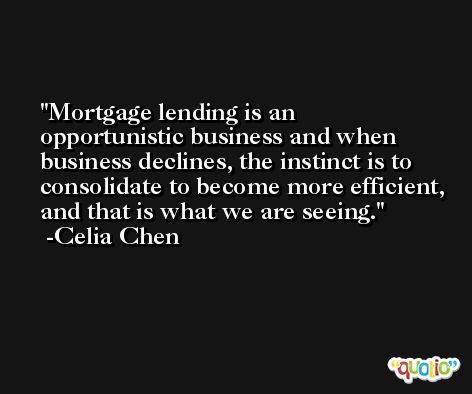 Mortgage lending is an opportunistic business and when business declines, the instinct is to consolidate to become more efficient, and that is what we are seeing. -Celia Chen
