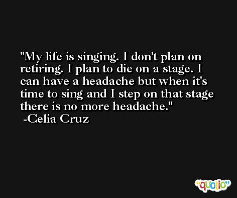 My life is singing. I don't plan on retiring. I plan to die on a stage. I can have a headache but when it's time to sing and I step on that stage there is no more headache. -Celia Cruz