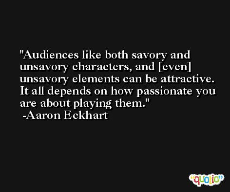 Audiences like both savory and unsavory characters, and [even] unsavory elements can be attractive. It all depends on how passionate you are about playing them. -Aaron Eckhart