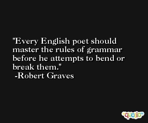Every English poet should master the rules of grammar before he attempts to bend or break them. -Robert Graves