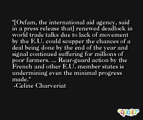 [Oxfam, the international aid agency, said in a press release that] renewed deadlock in world trade talks due to lack of movement by the E.U. could scupper the chances of a deal being done by the end of the year and signal continued suffering for millions of poor farmers. ... Rear-guard action by the French and other E.U. member states is undermining even the minimal progress made. -Celine Charveriat