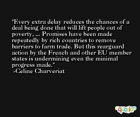 Every extra delay reduces the chances of a deal being done that will lift people out of poverty, ... Promises have been made repeatedly by rich countries to remove barriers to farm trade. But this rearguard action by the French and other EU member states is undermining even the minimal progress made. -Celine Charveriat