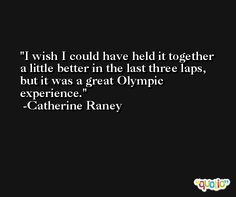 I wish I could have held it together a little better in the last three laps, but it was a great Olympic experience. -Catherine Raney