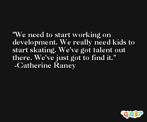 We need to start working on development. We really need kids to start skating. We've got talent out there. We've just got to find it. -Catherine Raney