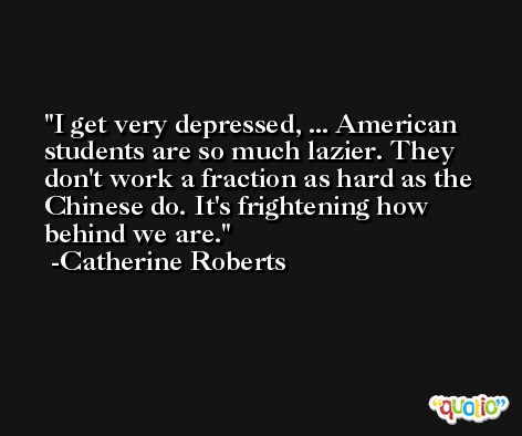 I get very depressed, ... American students are so much lazier. They don't work a fraction as hard as the Chinese do. It's frightening how behind we are. -Catherine Roberts