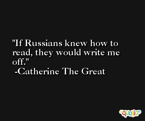 If Russians knew how to read, they would write me off. -Catherine The Great