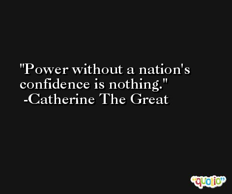 Power without a nation's confidence is nothing. -Catherine The Great