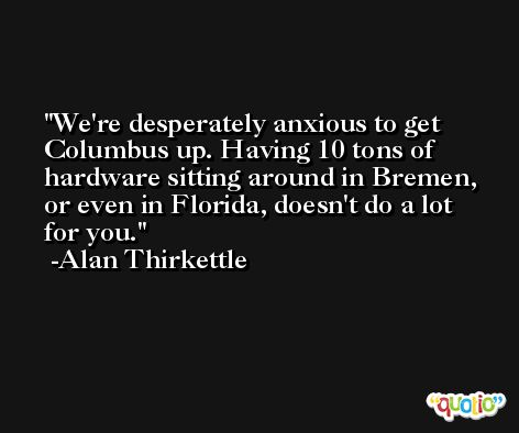 We're desperately anxious to get Columbus up. Having 10 tons of hardware sitting around in Bremen, or even in Florida, doesn't do a lot for you. -Alan Thirkettle
