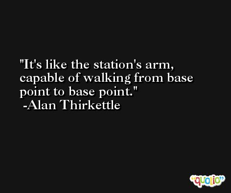 It's like the station's arm, capable of walking from base point to base point. -Alan Thirkettle