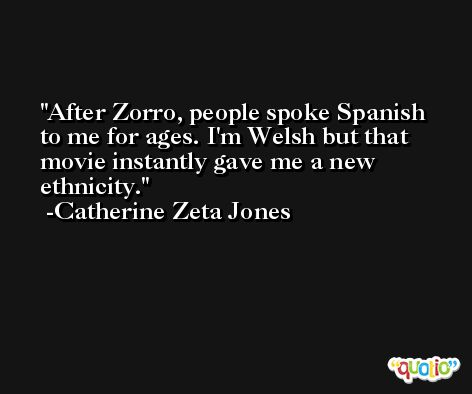 After Zorro, people spoke Spanish to me for ages. I'm Welsh but that movie instantly gave me a new ethnicity. -Catherine Zeta Jones