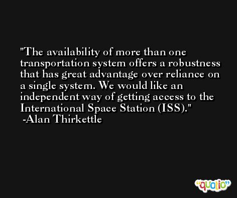 The availability of more than one transportation system offers a robustness that has great advantage over reliance on a single system. We would like an independent way of getting access to the International Space Station (ISS). -Alan Thirkettle