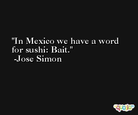 In Mexico we have a word for sushi: Bait. -Jose Simon