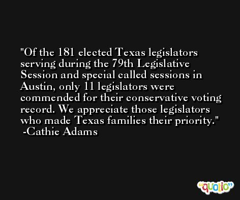 Of the 181 elected Texas legislators serving during the 79th Legislative Session and special called sessions in Austin, only 11 legislators were commended for their conservative voting record. We appreciate those legislators who made Texas families their priority. -Cathie Adams