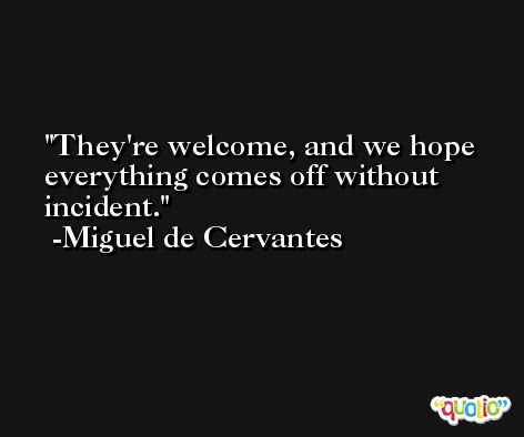 They're welcome, and we hope everything comes off without incident. -Miguel de Cervantes