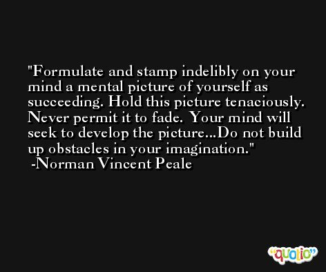 Formulate and stamp indelibly on your mind a mental picture of yourself as succeeding. Hold this picture tenaciously. Never permit it to fade. Your mind will seek to develop the picture...Do not build up obstacles in your imagination. -Norman Vincent Peale