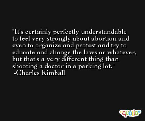 It's certainly perfectly understandable to feel very strongly about abortion and even to organize and protest and try to educate and change the laws or whatever, but that's a very different thing than shooting a doctor in a parking lot. -Charles Kimball