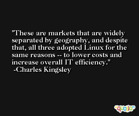 These are markets that are widely separated by geography, and despite that, all three adopted Linux for the same reasons -- to lower costs and increase overall IT efficiency. -Charles Kingsley