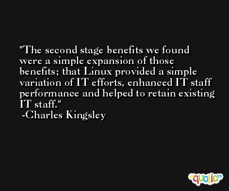 The second stage benefits we found were a simple expansion of those benefits; that Linux provided a simple variation of IT efforts, enhanced IT staff performance and helped to retain existing IT staff. -Charles Kingsley