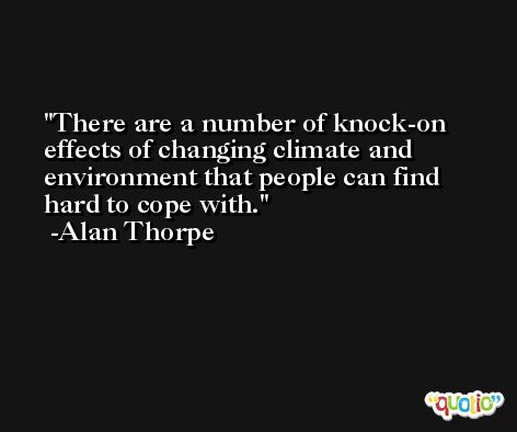 There are a number of knock-on effects of changing climate and environment that people can find hard to cope with. -Alan Thorpe