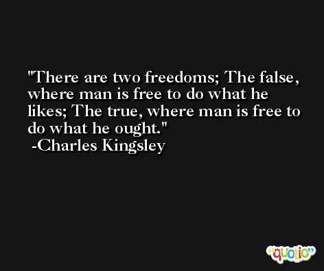 There are two freedoms; The false, where man is free to do what he likes; The true, where man is free to do what he ought. -Charles Kingsley