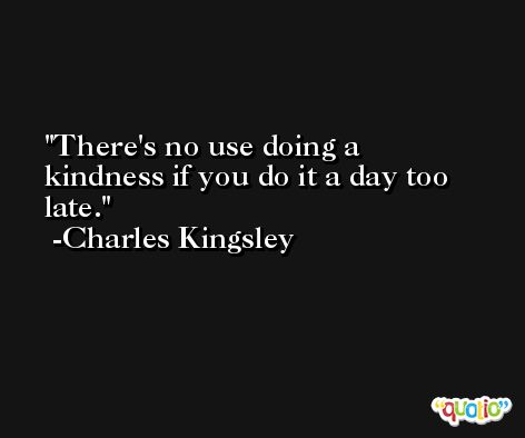 There's no use doing a kindness if you do it a day too late. -Charles Kingsley