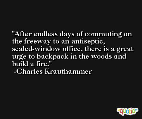 After endless days of commuting on the freeway to an antiseptic, sealed-window office, there is a great urge to backpack in the woods and build a fire. -Charles Krauthammer