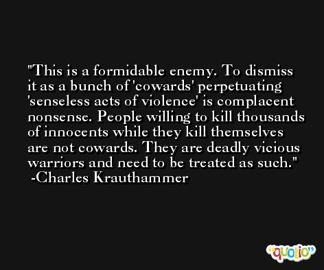 This is a formidable enemy. To dismiss it as a bunch of 'cowards' perpetuating 'senseless acts of violence' is complacent nonsense. People willing to kill thousands of innocents while they kill themselves are not cowards. They are deadly vicious warriors and need to be treated as such. -Charles Krauthammer