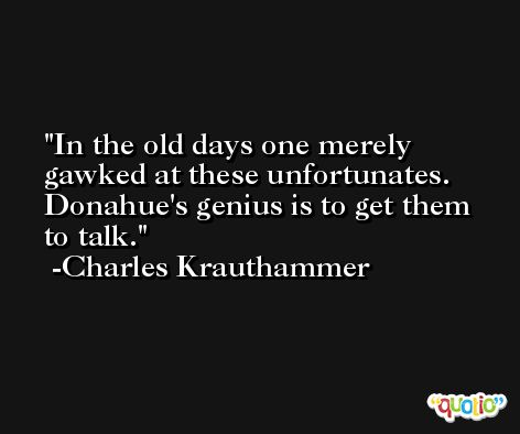 In the old days one merely gawked at these unfortunates. Donahue's genius is to get them to talk. -Charles Krauthammer