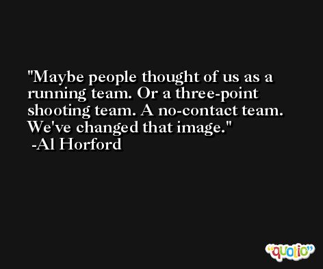 Maybe people thought of us as a running team. Or a three-point shooting team. A no-contact team. We've changed that image. -Al Horford