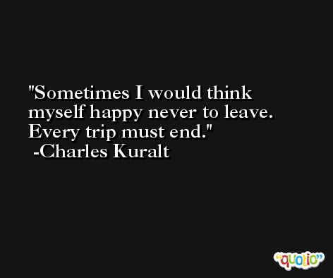 Sometimes I would think myself happy never to leave. Every trip must end. -Charles Kuralt