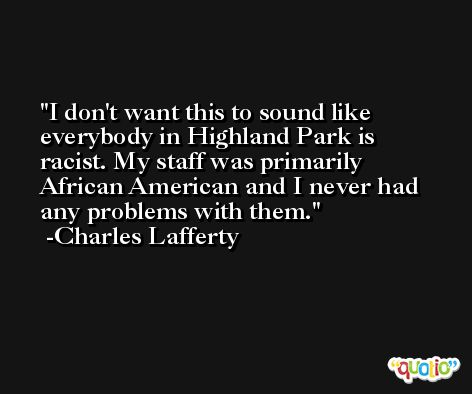 I don't want this to sound like everybody in Highland Park is racist. My staff was primarily African American and I never had any problems with them. -Charles Lafferty