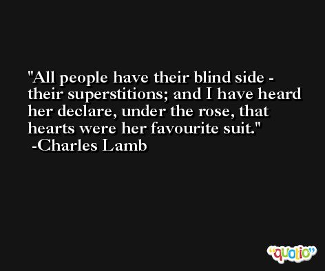 All people have their blind side - their superstitions; and I have heard her declare, under the rose, that hearts were her favourite suit. -Charles Lamb